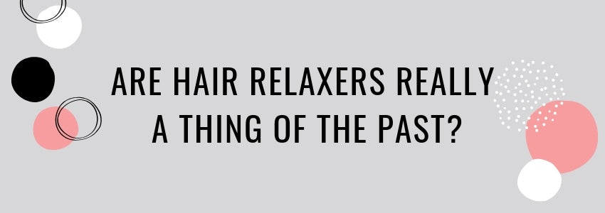 Are Hair Relaxers Really A Thing of The Past?