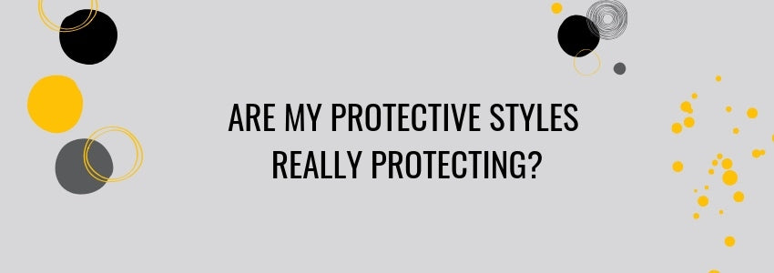 Are My Protective Styles Really Protecting?