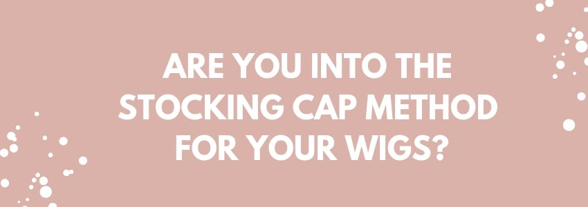 Are You Into The Stocking Cap Method for Your Wigs?