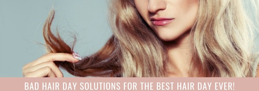 Bad Hair Day Solutions for The Best Hair Day Ever!