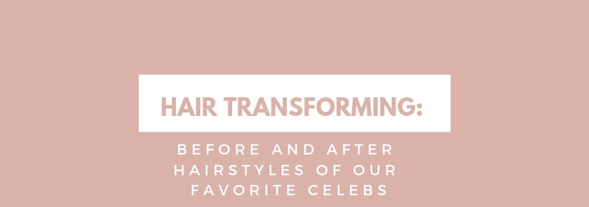 Hair Transforming: Before and After Hairstyles of Our Favorite Celebs