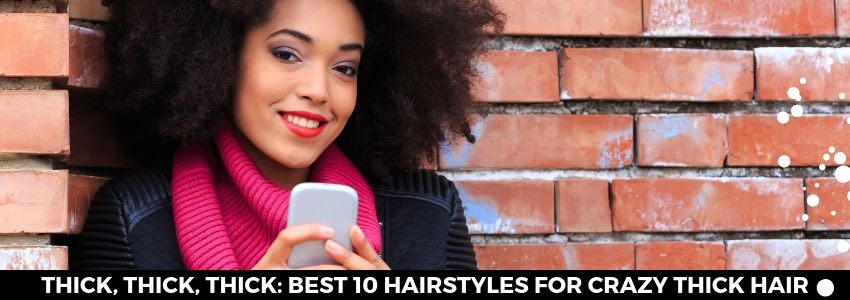 Thick, Thick, Thick: Best 10 Hairstyles for Crazy Thick Hair