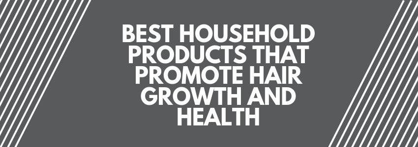 Best Household Products That Promote Hair Growth and Health