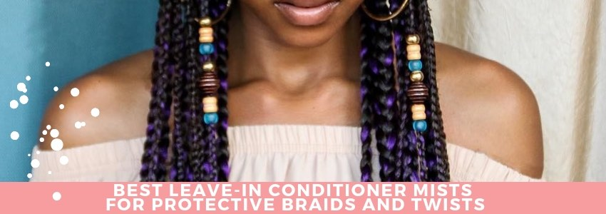 Best Leave-In Conditioner Mists for Protective Braids and Twists