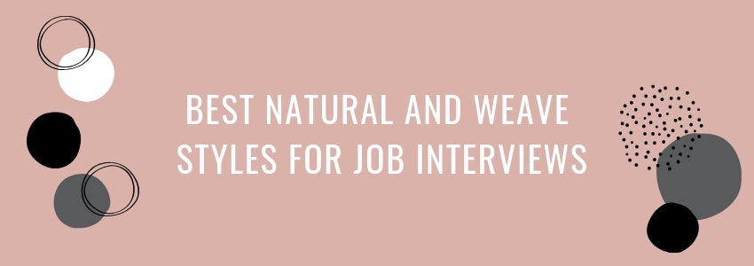 Best Natural and Weave Styles for Job Interviews