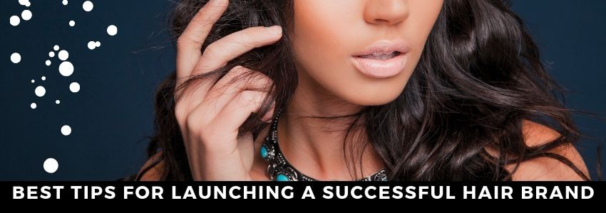 Best Tips For Launching A Successful Hair Brand