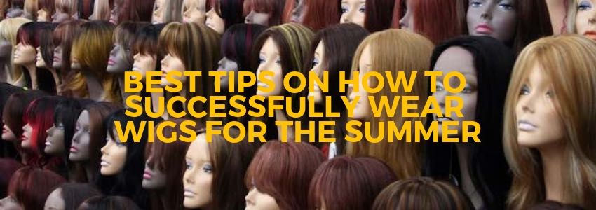 Best Tips on How to Successfully Wear Wigs for The Summer