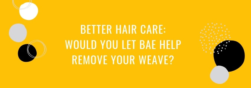 Better Hair Care: Would You Let Bae Help Remove your Weave?