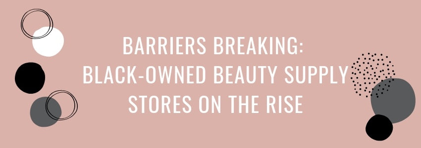 Barriers Breaking: Black-Owned Beauty Supply Stores On The Rise