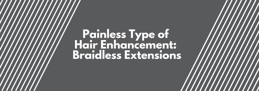 Painless Type of Hair Enhancement: Braidless Extensions