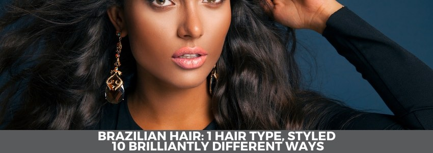 Brazilian Hair (1 Hair Type, Styled 10 Brilliantly Different Ways)
