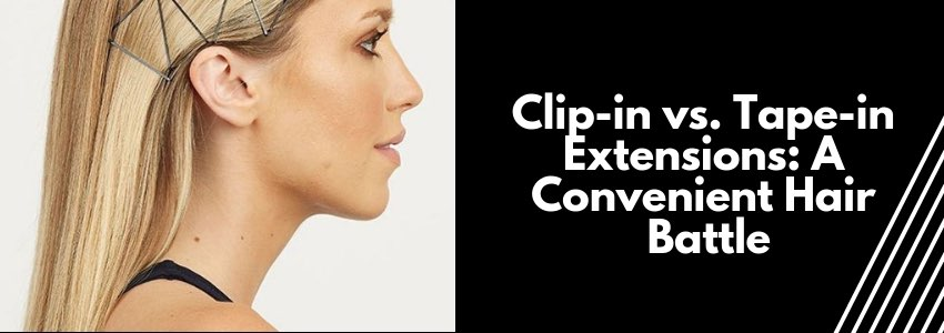 Clip-in vs. Tape-in Extensions: A Convenient Hair Battle