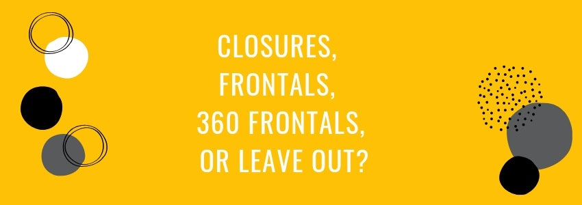 Closures, Frontals, 360 Frontals, or Leave Out?