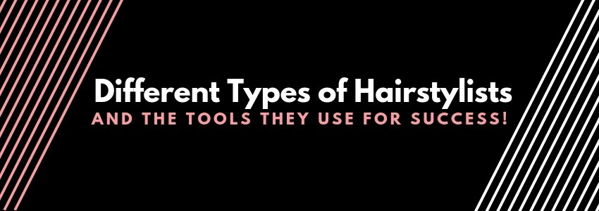 Different Types of Hairstylists and The Tools They Use for Success!