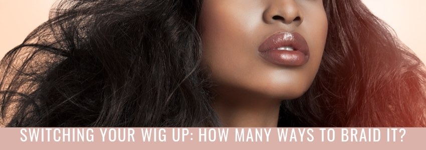 Switching Your Wig Up: How Many Ways To Braid It?
