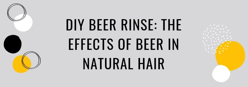 DIY Beer Rinse: The Effects of Beer in Natural Hair