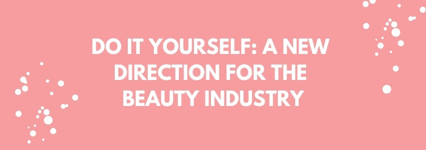 Do It Yourself: A New Direction For The Beauty Industry