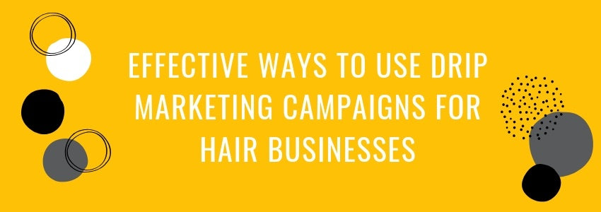 Effective Ways to Use Drip Marketing Campaigns for Hair Businesses