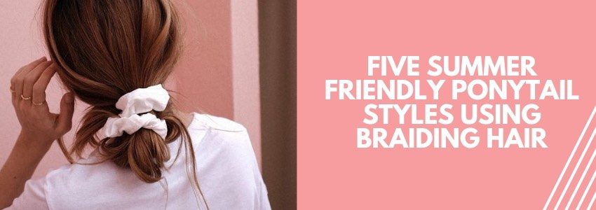 Five Summer Friendly Ponytail Styles Using Braiding Hair