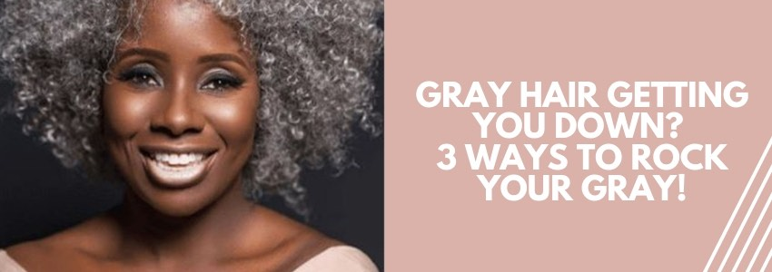 Gray Hair Getting You Down? 3 Ways To Rock Your Gray!
