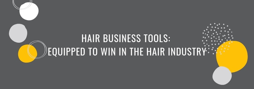 Hair Business Tools: Equipped to Win in the Hair Industry