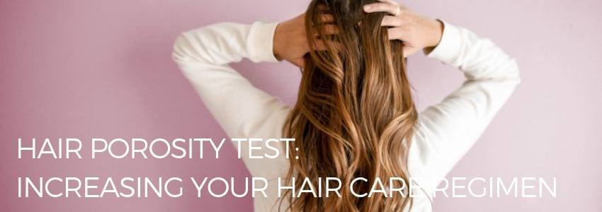 Hair Porosity Test: Increasing Your Hair Care Regimen