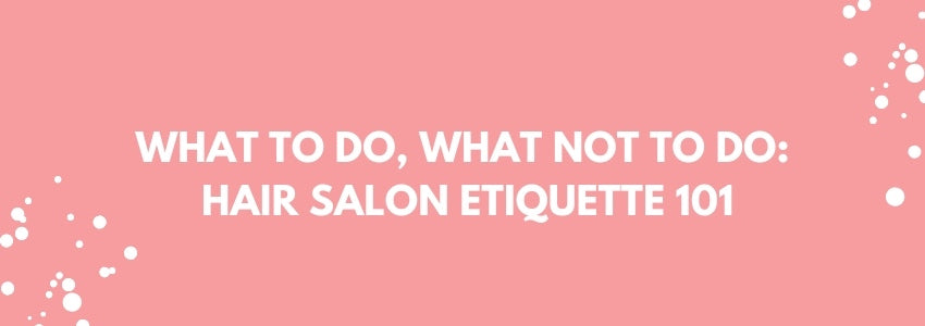 What To Do, What Not To Do: Hair Salon Etiquette 101