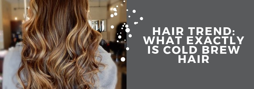 Hair Trend: What Exactly Is Cold Brew Hair