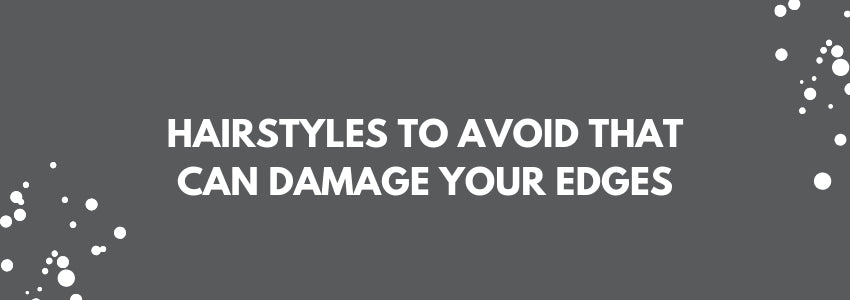 Hairstyles To Avoid That Can Damage Your Edges