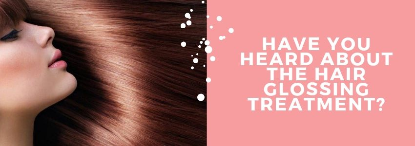 Have You Heard About The Hair Glossing Treatment?
