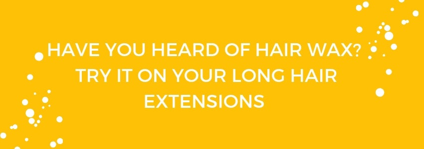 Have You Heard of Hair Wax? Try it on Your Long Hair Extensions