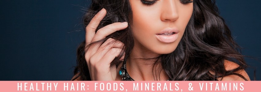 Healthy Hair: Foods, Minerals, & Vitamins
