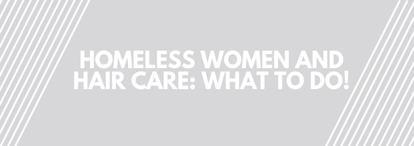 Homeless Women And Hair Care: What To Do!