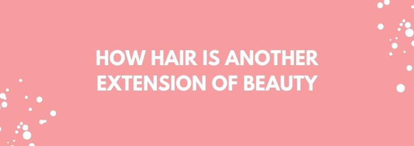 How Hair is Another Extension of Beauty