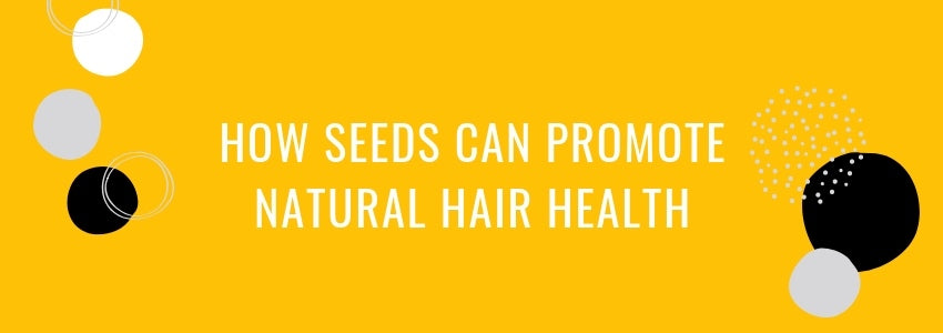 How Seeds Can Promote Natural Hair Health