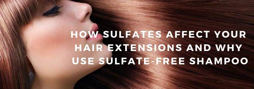 How Sulfates Affect your Hair Extensions and Why Use Sulfate-Free Shampoo