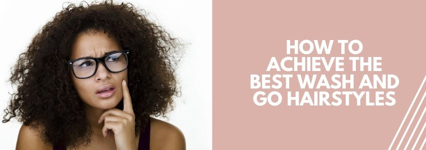 How to Achieve The Best Wash and Go Hairstyles