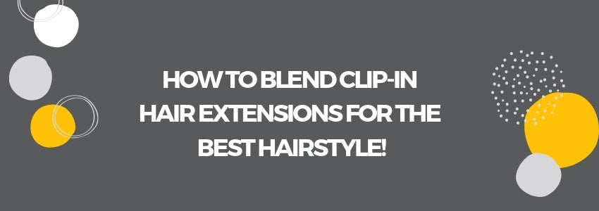 How to Blend Clip-In Hair Extensions For The Best Hairstyle!