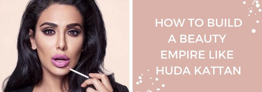 Become A Boss: How to Build A Beauty Empire Like Huda Kattan