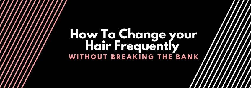 How To Change your Hair Frequently Without Breaking the Bank