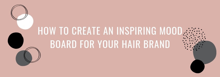How To Create An Inspiring Mood Board For Your Hair Brand