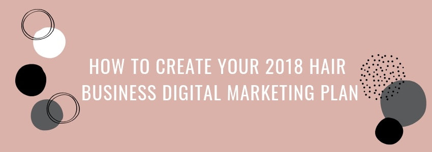 How to Create Your 2018 Hair Business Digital Marketing Plan