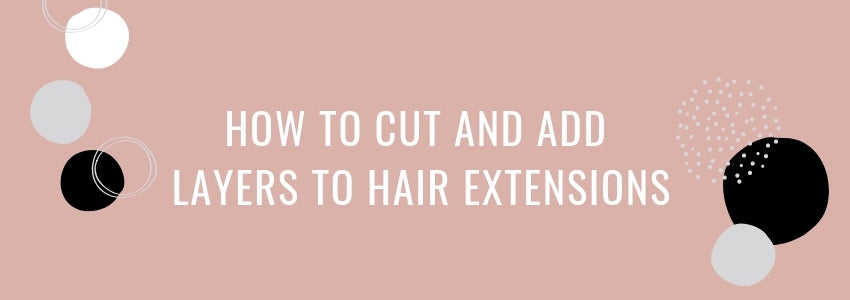How To Cut and Add Layers to Hair Extensions