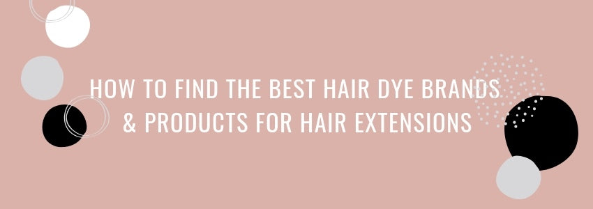 How To Find the Best Hair Dye Brands & Products For Hair Extensions