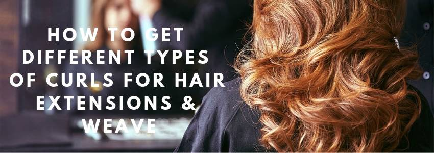 How to get Different Types of Curls for Hair Extensions & Weave