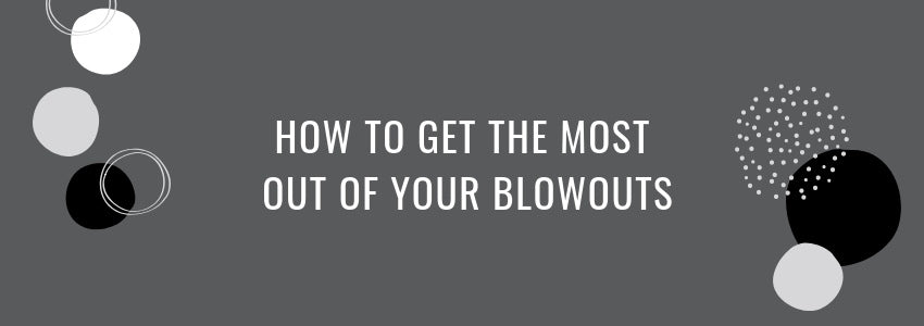 How to Get The Most Out of your Blowouts