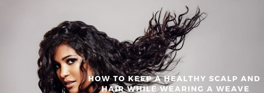 How to Keep a Healthy Scalp and Hair While Wearing a Weave