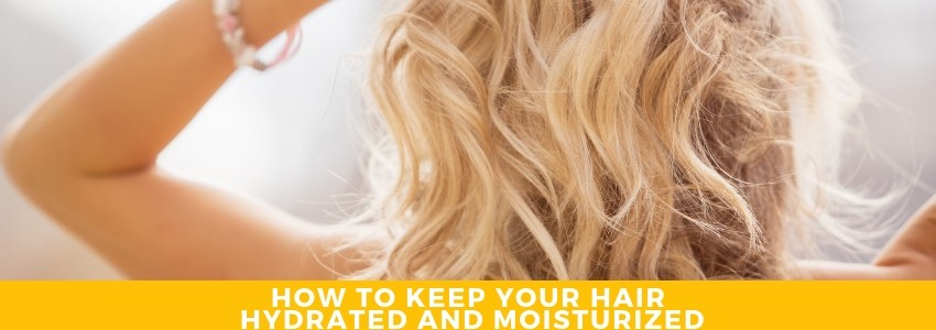The Best Practices for Keeping Your Hair Hydrated and Moisturized