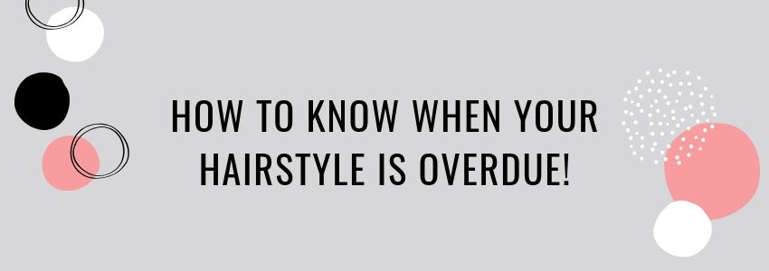 How to Know When Your Hairstyle is Overdue!