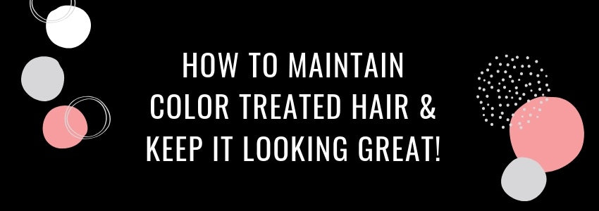 How to Maintain Color Treated Hair & Keep it Looking Great!